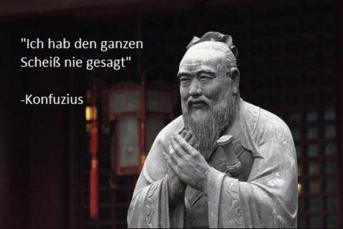 Konfuzius sagt - ich hab den Scheiß nie gesagt.jpg